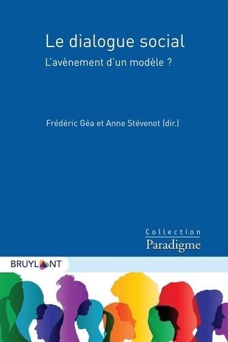 Frédéric Géa et Anne Stévenot - Le dialogue social - L'avènement d'un modèle ?.