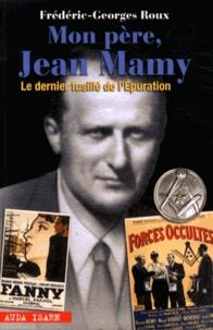 Frédéric-Georges Roux - Mon père, Jean Mamy - Le dernier fusillé de l'Epuration.