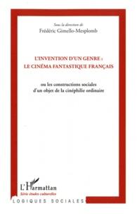 Frédéric Gimello-Mesplomb et Philippe Met - L'invention d'un genre : le cinéma fantastique français - Ou les constructions sociales d'un objet de la cinéphilie ordinaire.