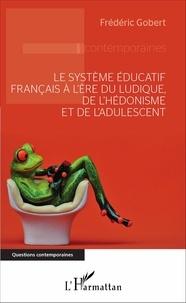 Frédéric Gobert - Le système éducatif français à l'ère du ludique, de l'hédonisme et de l'adulescent.