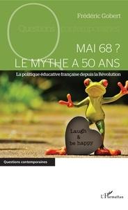 Frédéric Gobert - Mai 68 ? Le mythe a 50 ans - La politique éducative française depuis la Révolution.
