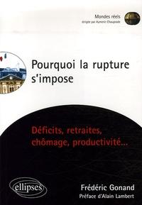 Frédéric Gonand - Pourquoi la rupture s'impose - Déficits, retraites, chômage, productivité....