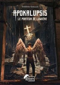Frédéric Gonzalès - Apokalupsis - Tome 1, Le porteur de lumière.