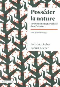 Frédéric Graber et Fabien Locher - Posséder la nature - Environnement et propriété dans l'histoire.