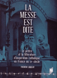 Frédéric Gugelot - La messe est dite - Le prêtre et la littérature d'inspiration catholique en France au XXe siècle.