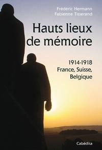 Frédéric Hermann et Fabienne Tisserand - Hauts lieux de mémoire - 1914-1918 France, Suisse, Belgique.