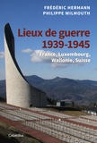Frédéric Hermann et Philippe Wilmouth - Lieux de guerre 1939-1945 - France, Luxembourg, Wallonie, Suisse.