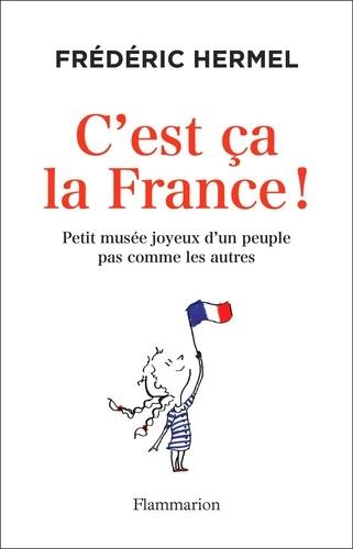 C'est ça la France!. Petit musée joyeux d'un peuple pas comme les autres