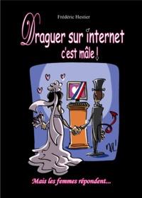 Frédéric Hestier - Draguer sur Internet c'est mâle ! - Mais les femmes répondent....
