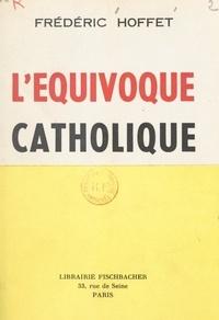 Frédéric Hoffet et François Mauriac - L'équivoque catholique - Précédé d'une Lettre ouverte à François Mauriac sur le nouveau cléricalisme.