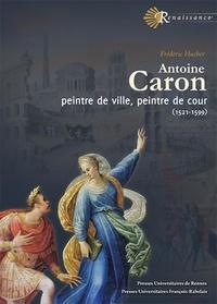Frédéric Hueber - Antoine Caron - Peintre de ville, peintre de cour (1521-1599).