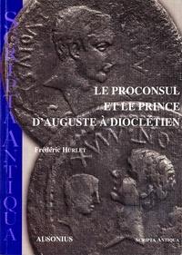 Frédéric Hurlet - Le Proconsul et le prince d'Auguste à Dioclétien.