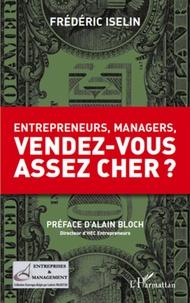 Frédéric Iselin - Entrepreneurs, managers, vendez-vous assez cher ?.