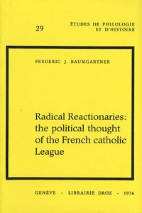 Radical Reactionaries: the political thought of the French catholic League - Frederic J. Baumgartner |