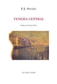 Frédéric-Jacques Ossang - Venezia Central - Suivi de Landscape et silence et autres poèmes (1982-2005).
