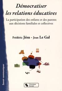 Frédéric Jésu et Jean Le Gal - Démocratiser les relations éducatives - La participation des enfants et des parents aux décisions familiales et collectives.
