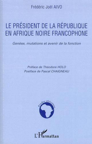 Frédéric Joël Aïvo - Le président de la République en Afrique noire francophone - Genèse, mutations et avenir de la fonction.