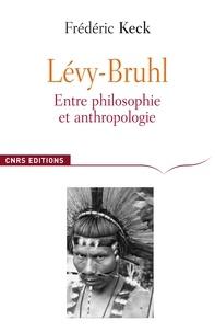 Frédéric Keck - Lucien Lévy-Bruhl - Entre philosophie et anthropologie, contradiction et participation.