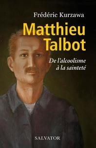 Frédéric Kurzawa - Matthieu Talbot - De l'alcoolisme à la sainteté.