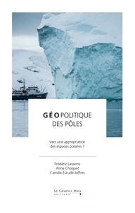 Frédéric Lasserre et Anne Choquet - Géopolitique des pôles - Vers une appropriation des espaces polaires ?.