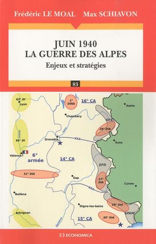 Frédéric Le Moal et Max Schiavon - Juin 1940, la guerre des Alpes - Enjeux et stratégies.
