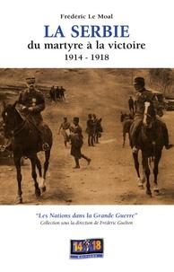 Frédéric Le Moal - La Serbie 1914-1918 - Du martyre à la victoire.
