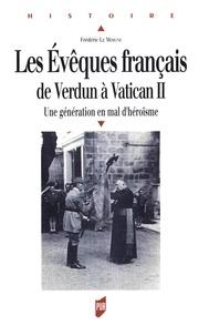 Frédéric Le Moigne - Les évêques français de Verdun à Vatican II - Une génération en mal d'héroïsme.