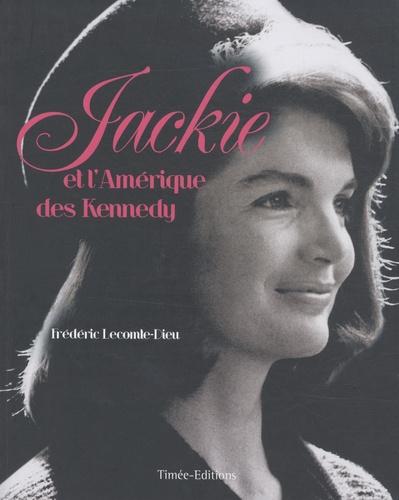 Frédéric Lecomte-Dieu - Jackie et l'Amérique des Kennedy.
