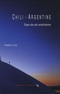 Frédéric Lena - Chili-Argentine - Topo de ski andinisme.
