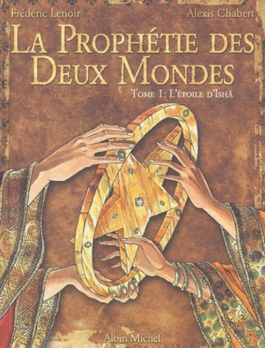 Frédéric Lenoir et Alexis Chabert - La Prophétie des Deux Mondes Tome 1 : L'Etoile d'Ishâ.
