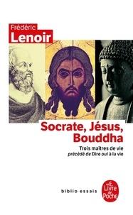 Frédéric Lenoir - Socrate, Jésus, Bouddha - Trois maîtres de vie. Précédé de Dire oui à la vie.