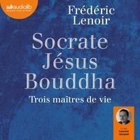 Frédéric Lenoir - Socrate, Jésus, Bouddha - Trois maîtres de vie.