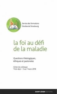 Frédéric Libaud et Jacques Assanvo Ahiwa - La foi au défi de la maladie - Questions théologiques, éthiques et pastorales.