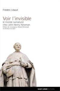 Frédéric Libaud - Voir l'invisible - Le monde surnaturel chez John Henri Newman.