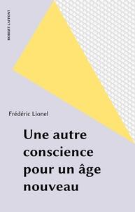 Frédéric Lionel - Une Autre conscience pour un âge nouveau.