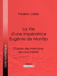 Frédéric Loliée et  Ligaran - La Vie d'une impératrice Eugénie de Montijo - D'après des mémoires de cour inédits.