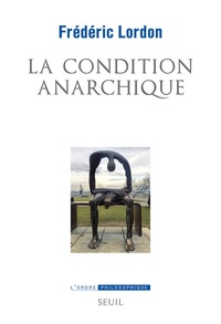 Frédéric Lordon - La condition anarchique - Affects et institutions de la valeur.