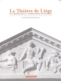 Frédéric Marchesani - Le Théâtre de Liège - Du théâtre royal à l'opéra royal de Wallonie.
