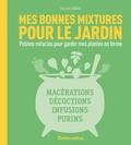 Frédéric Marre et Christian Hochet - Mes bonnes mixtures pour le jardin - Potions miracles pour garder mes plantes en forme : macérations, décoctions, infusions, purins.