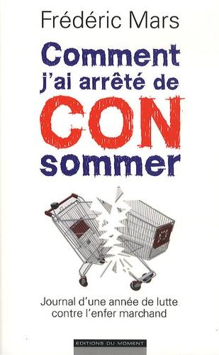 Frédéric Mars - Comment j'ai arrêté de CONsommer - Journal d'une année de lutte contre l'enfer marchand.