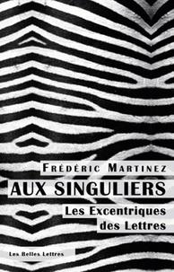 Frédéric Martinez - Aux singuliers - Les excentriques des lettres.