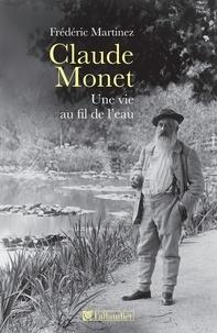 Frédéric Martinez - Claude Monet, une vie au fil de l'eau.