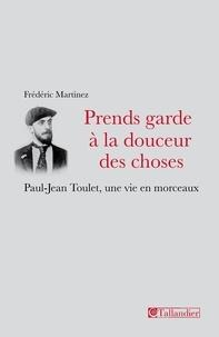 Frédéric Martinez - Prends garde à la douceur des choses - Paul-Jean Toulet, une vie en morceaux.