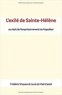 Frédéric Masson et Louis de Viel-Castel - L'exilé de Sainte-Hélène - ou récit de l'emprisonnement de Napoléon.