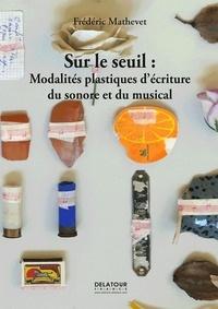 Frédéric Mathevet - Sur le seuil : Modalités plastiques d'écriture du sonore et du musical.