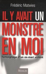 Frederic Matwies - Il y avait un monstre en moi - Témoignage d'un ex-mari violent.