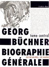 Frédéric Metz - Gerog Büchner : biographie générale - Tome central : le scalpel, le sang.