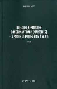 Frédéric Metz - Quelques remarques concernant Bach (martelées) - A partir de motifs pris à sa vie - Sotie.