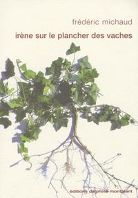 Frédéric Michaud - Irène sur le plancher des vaches.