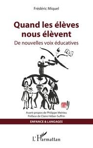 Frédéric Miquel - Quand les élèves nous élèvent - De nouvelles voix éducatives.